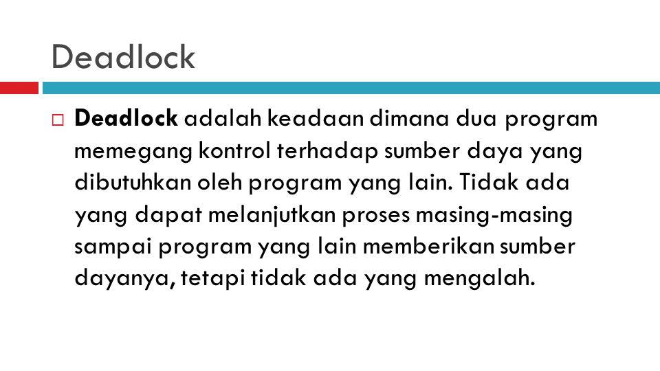 Deadlock  Deadlock adalah keadaan dimana dua program memegang kontrol terhadap sumber daya yang dibutuhkan oleh program yang lain. Tidak ada yang dap