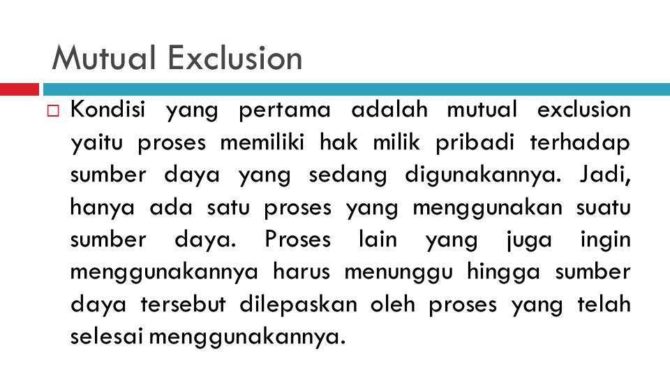 Mutual Exclusion  Kondisi yang pertama adalah mutual exclusion yaitu proses memiliki hak milik pribadi terhadap sumber daya yang sedang digunakannya.