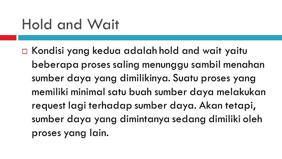 Hold and Wait  Kondisi yang kedua adalah hold and wait yaitu beberapa proses saling menunggu sambil menahan sumber daya yang dimilikinya. Suatu prose