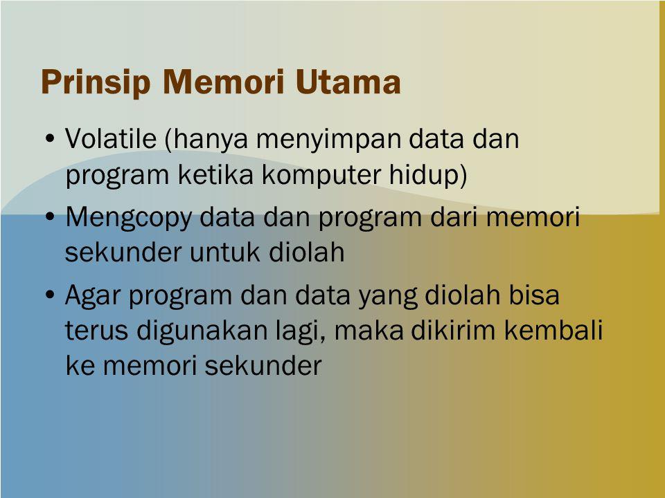 Prinsip Memori Utama Volatile (hanya menyimpan data dan program ketika komputer hidup) Mengcopy data dan program dari memori sekunder untuk diolah Agar program dan data yang diolah bisa terus digunakan lagi, maka dikirim kembali ke memori sekunder