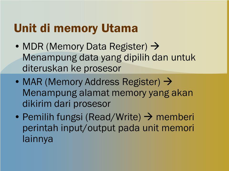 Unit di memory Utama MDR (Memory Data Register)  Menampung data yang dipilih dan untuk diteruskan ke prosesor MAR (Memory Address Register)  Menampung alamat memory yang akan dikirim dari prosesor Pemilih fungsi (Read/Write)  memberi perintah input/output pada unit memori lainnya