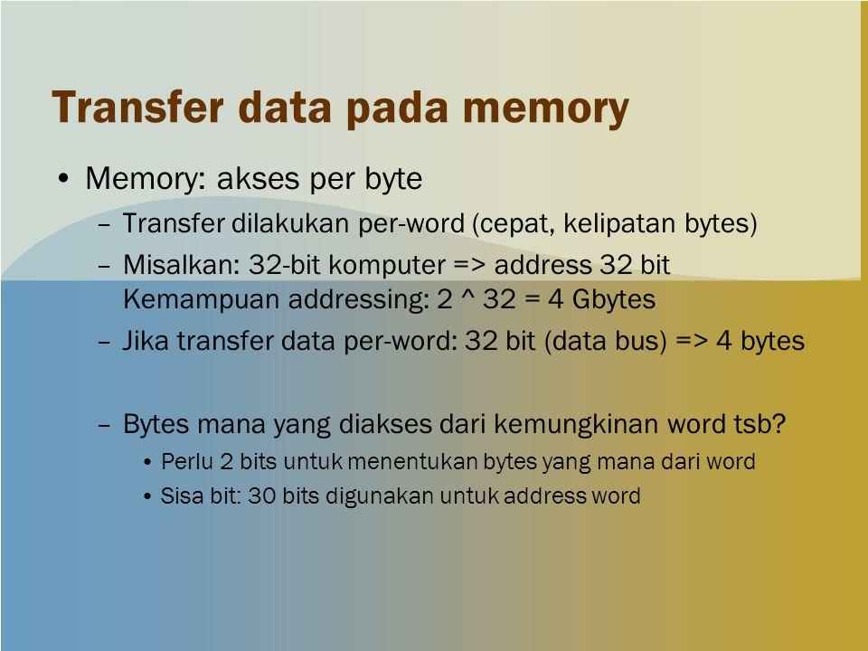 Transfer data pada memory Memory: akses per byte –Transfer dilakukan per-word (cepat, kelipatan bytes) –Misalkan: 32-bit komputer => address 32 bit Kemampuan addressing: 2 ^ 32 = 4 Gbytes –Jika transfer data per-word: 32 bit (data bus) => 4 bytes –Bytes mana yang diakses dari kemungkinan word tsb.