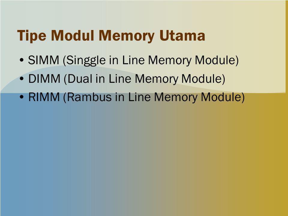 Tipe Modul Memory Utama SIMM (Singgle in Line Memory Module) DIMM (Dual in Line Memory Module) RIMM (Rambus in Line Memory Module)