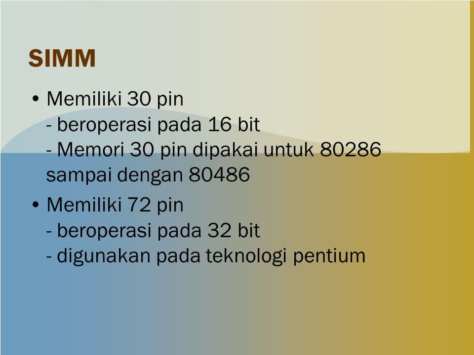 SIMM Memiliki 30 pin - beroperasi pada 16 bit - Memori 30 pin dipakai untuk 80286 sampai dengan 80486 Memiliki 72 pin - beroperasi pada 32 bit - digunakan pada teknologi pentium
