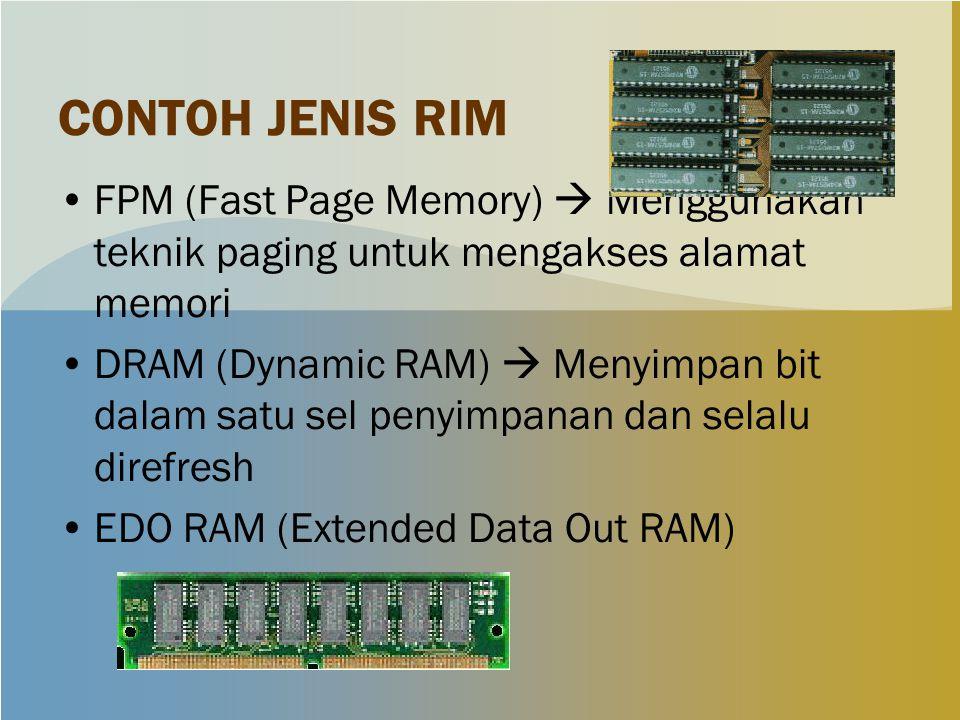 CONTOH JENIS RIM FPM (Fast Page Memory)  Menggunakan teknik paging untuk mengakses alamat memori DRAM (Dynamic RAM)  Menyimpan bit dalam satu sel penyimpanan dan selalu direfresh EDO RAM (Extended Data Out RAM)