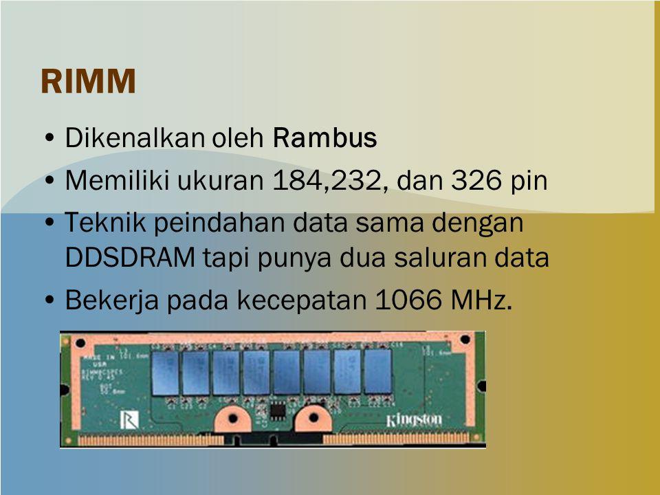 RIMM Dikenalkan oleh Rambus Memiliki ukuran 184,232, dan 326 pin Teknik peindahan data sama dengan DDSDRAM tapi punya dua saluran data Bekerja pada kecepatan 1066 MHz.