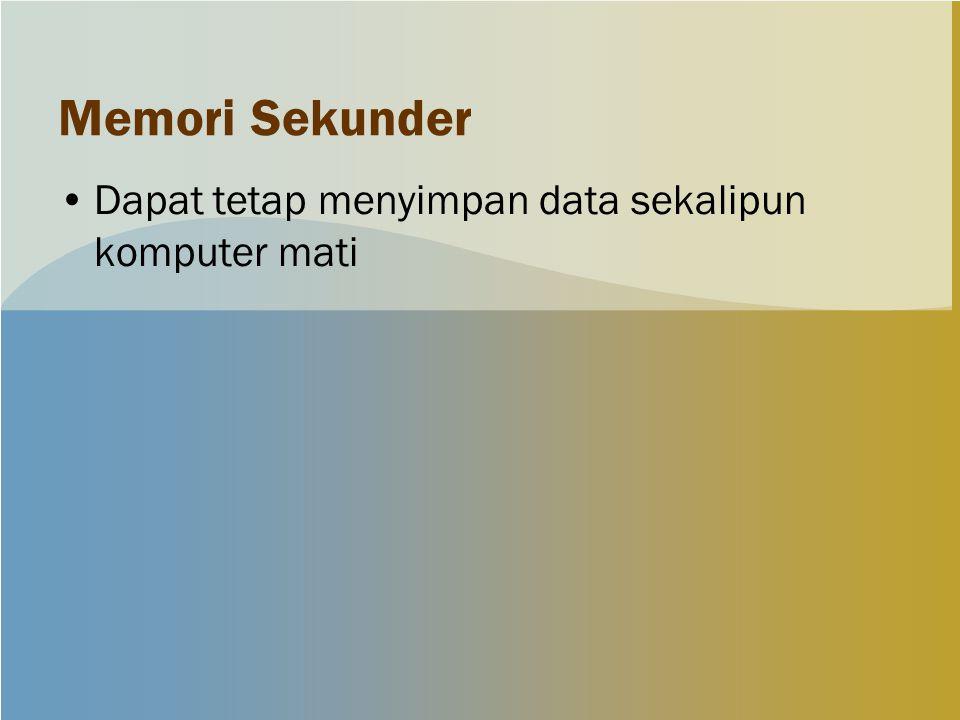 Memori Sekunder Dapat tetap menyimpan data sekalipun komputer mati