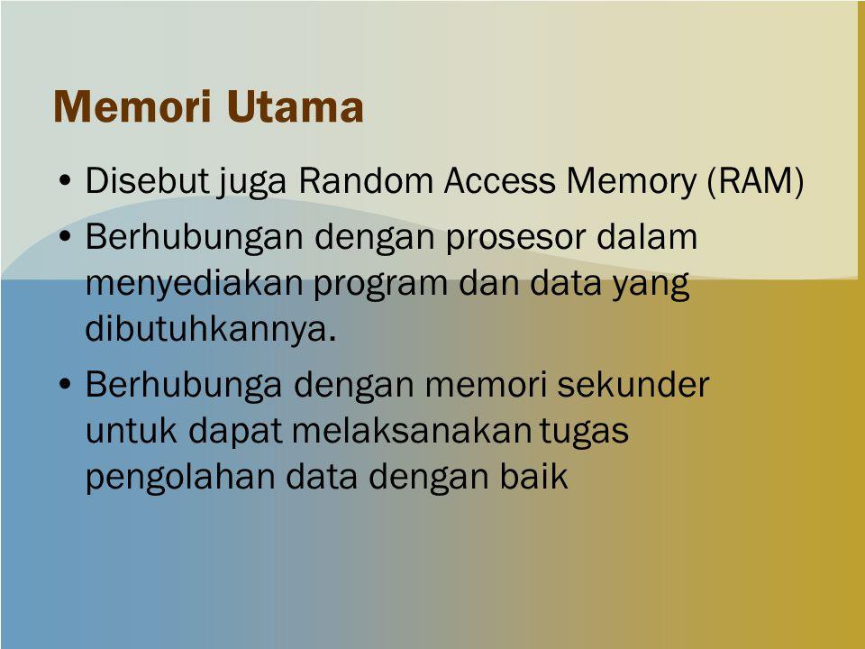Memori Utama Disebut juga Random Access Memory (RAM) Berhubungan dengan prosesor dalam menyediakan program dan data yang dibutuhkannya.