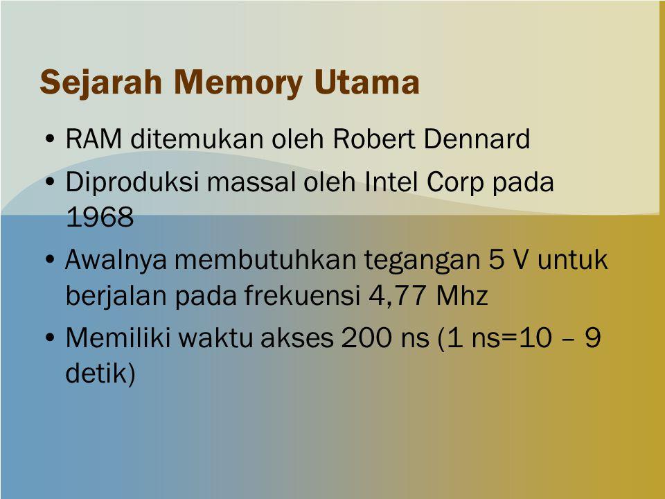 Sejarah Memory Utama RAM ditemukan oleh Robert Dennard Diproduksi massal oleh Intel Corp pada 1968 Awalnya membutuhkan tegangan 5 V untuk berjalan pada frekuensi 4,77 Mhz Memiliki waktu akses 200 ns (1 ns=10 – 9 detik)