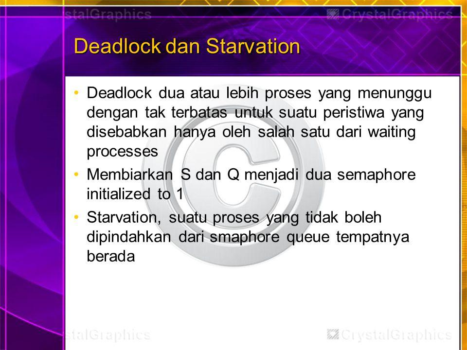 Deadlock dan Starvation Deadlock dua atau lebih proses yang menunggu dengan tak terbatas untuk suatu peristiwa yang disebabkan hanya oleh salah satu dari waiting processes Membiarkan S dan Q menjadi dua semaphore initialized to 1 Starvation, suatu proses yang tidak boleh dipindahkan dari smaphore queue tempatnya berada
