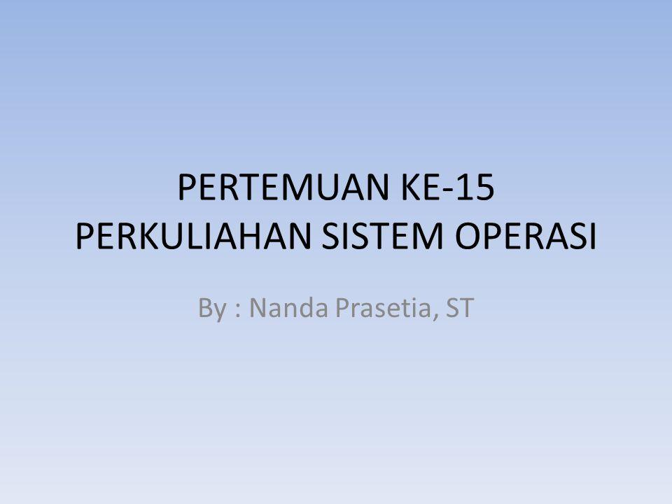 PERTEMUAN KE-15 PERKULIAHAN SISTEM OPERASI By : Nanda Prasetia, ST