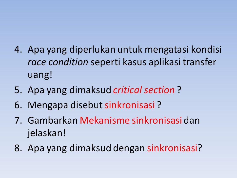 4.Apa yang diperlukan untuk mengatasi kondisi race condition seperti kasus aplikasi transfer uang! 5.Apa yang dimaksud critical section ? 6.Mengapa di
