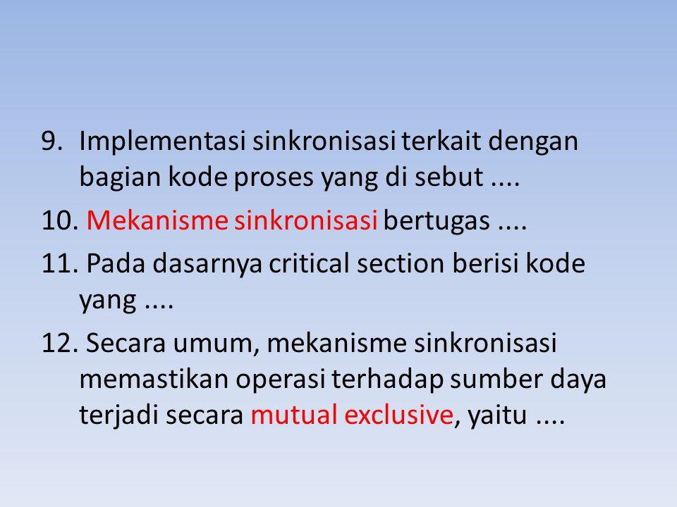 9.Implementasi sinkronisasi terkait dengan bagian kode proses yang di sebut.... 10. Mekanisme sinkronisasi bertugas.... 11. Pada dasarnya critical sec