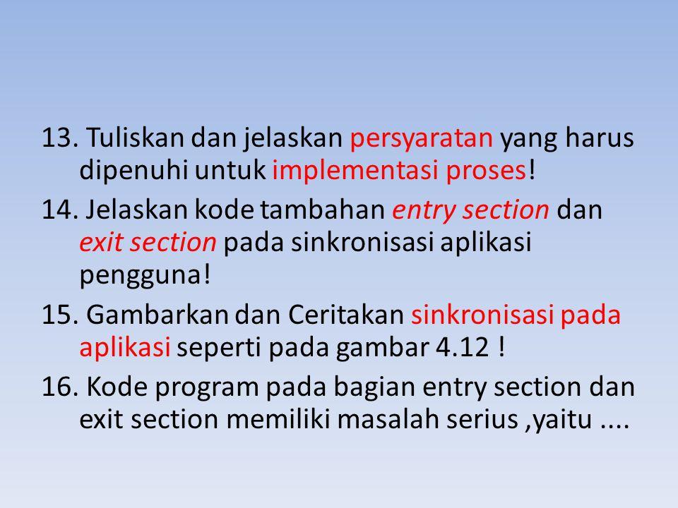 13. Tuliskan dan jelaskan persyaratan yang harus dipenuhi untuk implementasi proses! 14. Jelaskan kode tambahan entry section dan exit section pada si