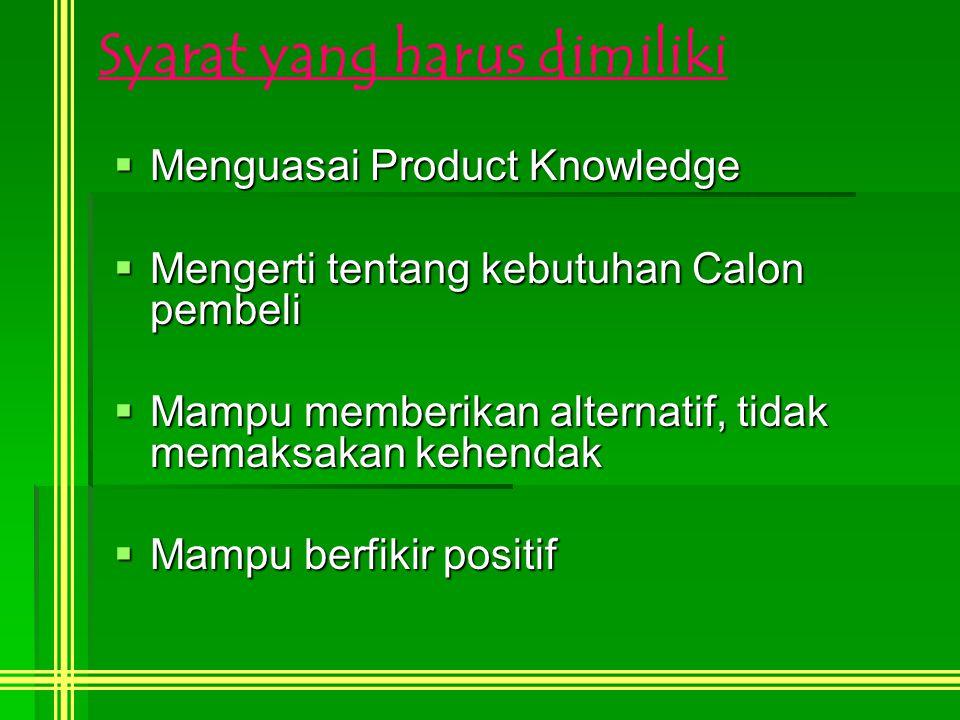 Syarat yang harus dimiliki  Menguasai Product Knowledge  Mengerti tentang kebutuhan Calon pembeli  Mampu memberikan alternatif, tidak memaksakan kehendak  Mampu berfikir positif