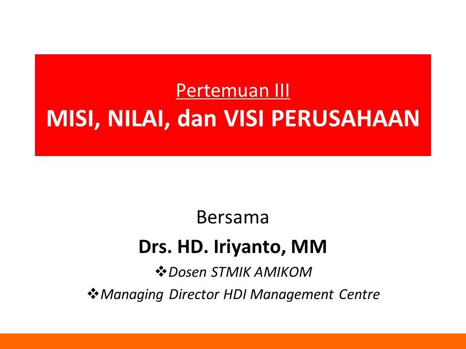 Pertemuan III MISI, NILAI, dan VISI PERUSAHAAN Bersama Drs. HD. Iriyanto, MM  Dosen STMIK AMIKOM  Managing Director HDI Management Centre