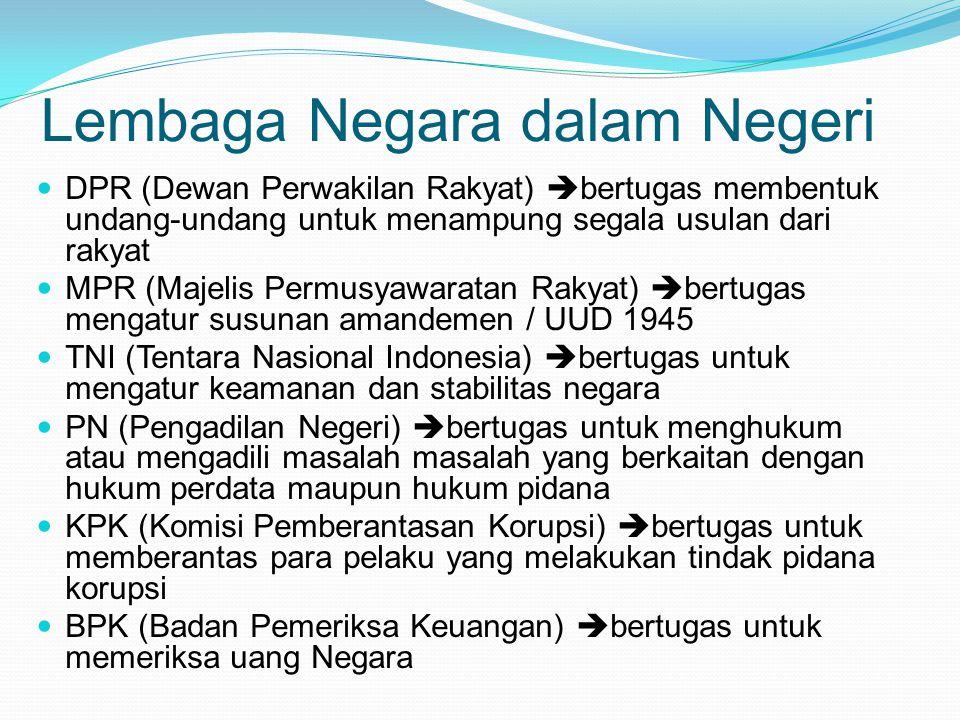 Lembaga Negara dalam Negeri DPR (Dewan Perwakilan Rakyat)  bertugas membentuk undang-undang untuk menampung segala usulan dari rakyat MPR (Majelis Permusyawaratan Rakyat)  bertugas mengatur susunan amandemen / UUD 1945 TNI (Tentara Nasional Indonesia)  bertugas untuk mengatur keamanan dan stabilitas negara PN (Pengadilan Negeri)  bertugas untuk menghukum atau mengadili masalah masalah yang berkaitan dengan hukum perdata maupun hukum pidana KPK (Komisi Pemberantasan Korupsi)  bertugas untuk memberantas para pelaku yang melakukan tindak pidana korupsi BPK (Badan Pemeriksa Keuangan)  bertugas untuk memeriksa uang Negara