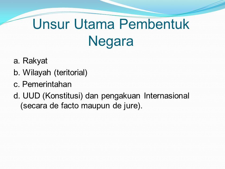 Unsur Utama Pembentuk Negara a. Rakyat b. Wilayah (teritorial) c.