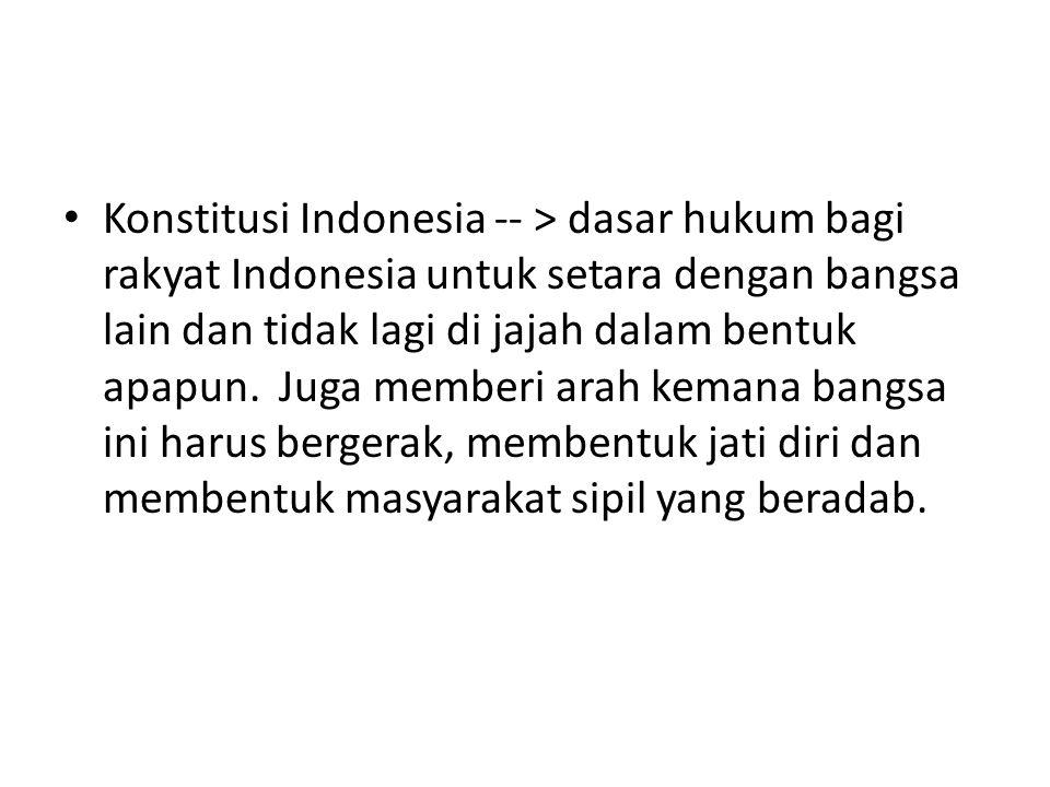 Konstitusi Indonesia -- > dasar hukum bagi rakyat Indonesia untuk setara dengan bangsa lain dan tidak lagi di jajah dalam bentuk apapun. Juga memberi
