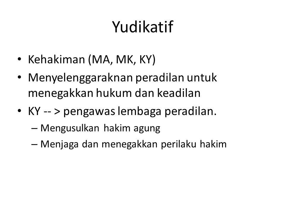 Yudikatif Kehakiman (MA, MK, KY) Menyelenggaraknan peradilan untuk menegakkan hukum dan keadilan KY -- > pengawas lembaga peradilan. – Mengusulkan hak