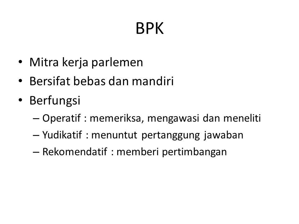 BPK Mitra kerja parlemen Bersifat bebas dan mandiri Berfungsi – Operatif : memeriksa, mengawasi dan meneliti – Yudikatif : menuntut pertanggung jawaba
