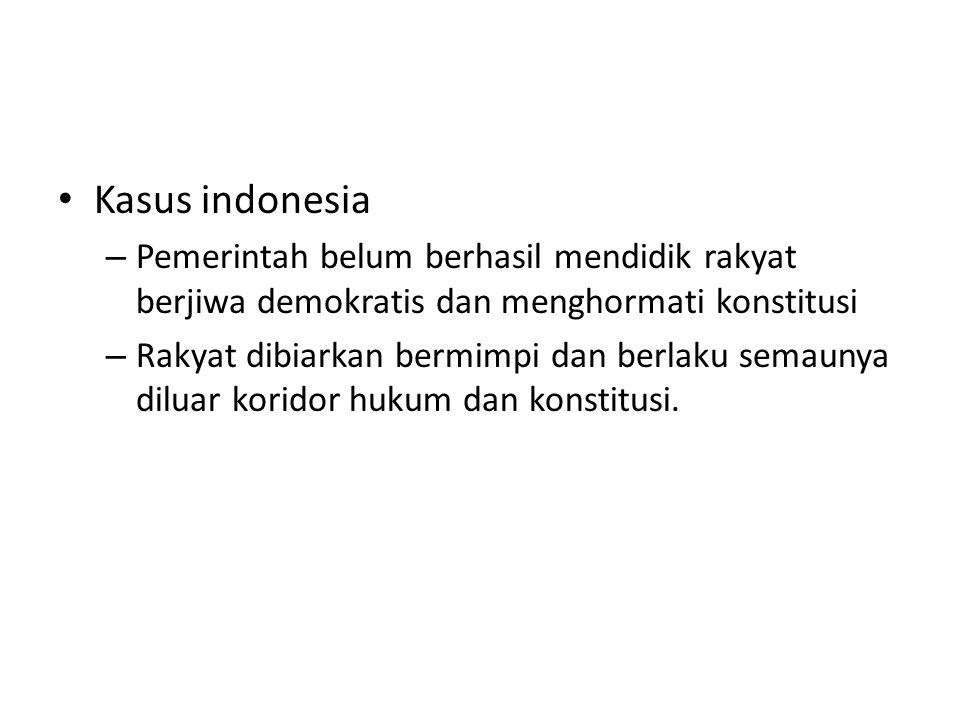 Kasus indonesia – Pemerintah belum berhasil mendidik rakyat berjiwa demokratis dan menghormati konstitusi – Rakyat dibiarkan bermimpi dan berlaku semaunya diluar koridor hukum dan konstitusi.