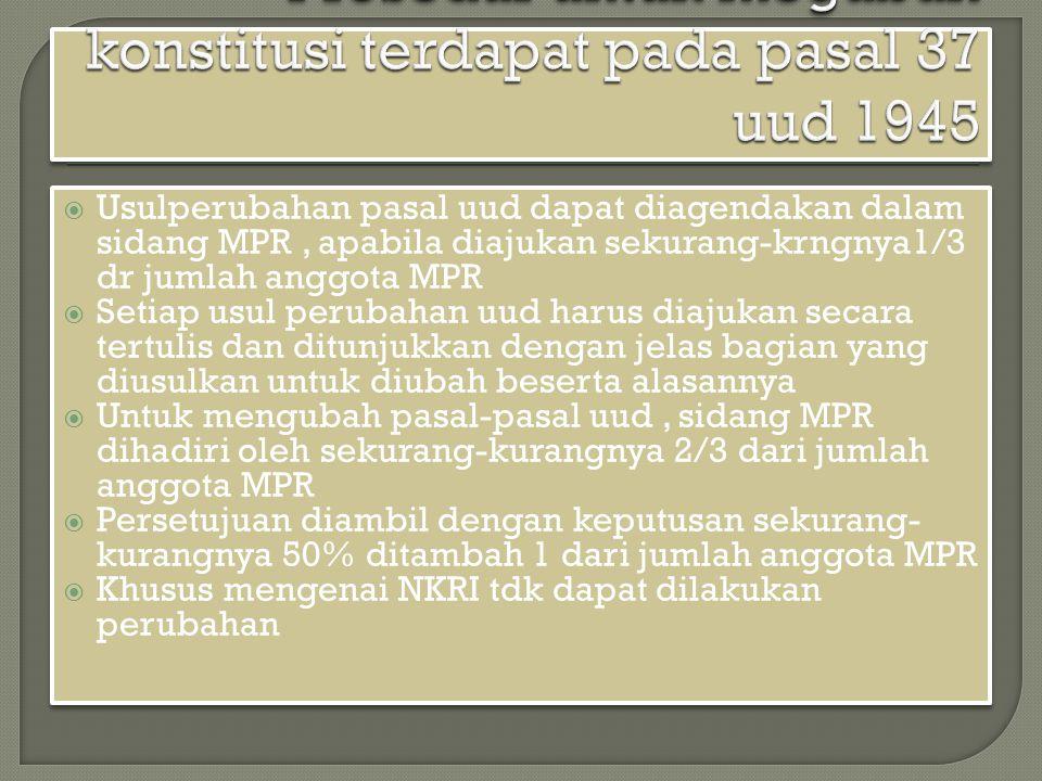  Usulperubahan pasal uud dapat diagendakan dalam sidang MPR, apabila diajukan sekurang-krngnya1/3 dr jumlah anggota MPR  Setiap usul perubahan uud h