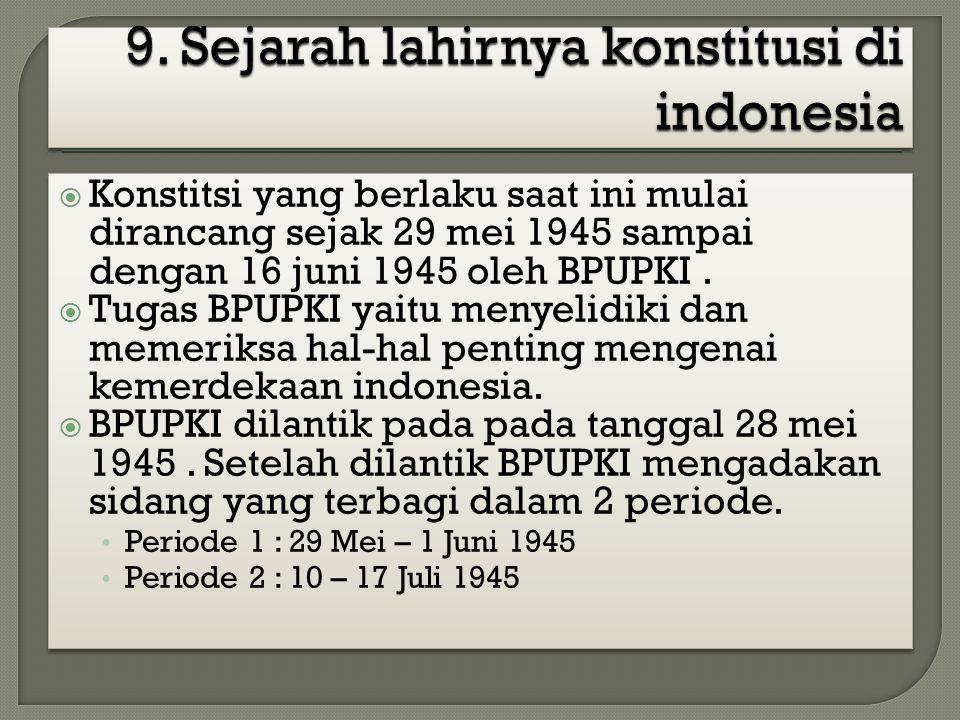 Konstitsi yang berlaku saat ini mulai dirancang sejak 29 mei 1945 sampai dengan 16 juni 1945 oleh BPUPKI.  Tugas BPUPKI yaitu menyelidiki dan memer