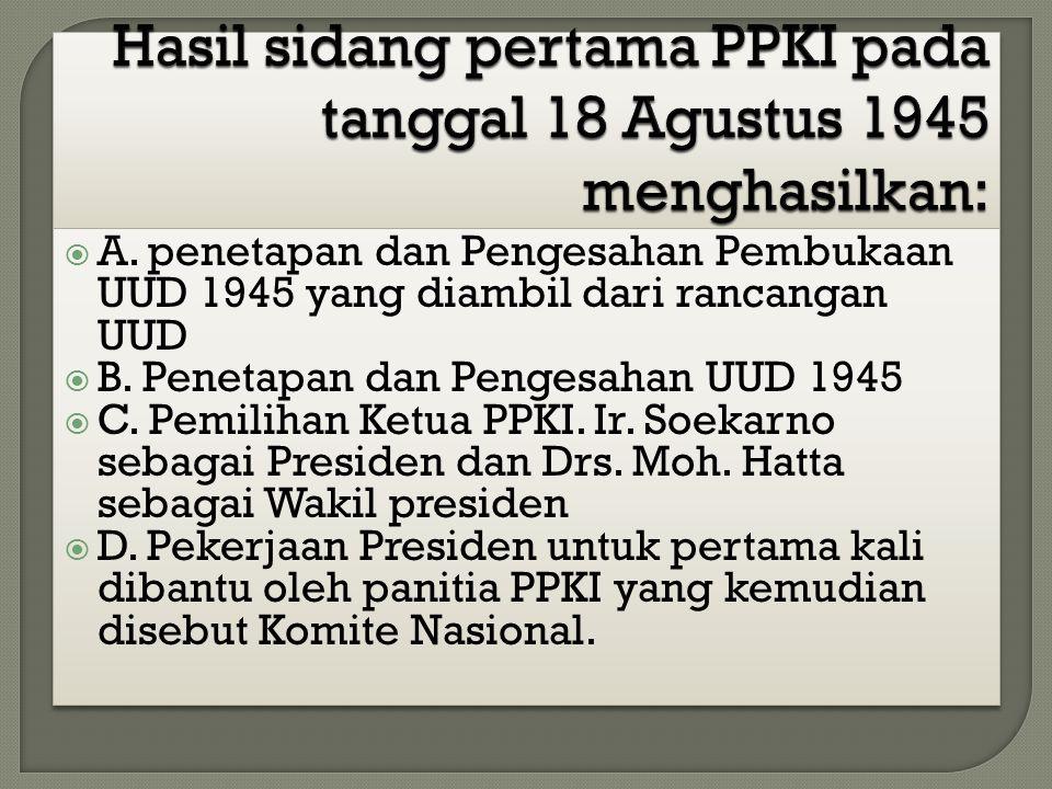  A. penetapan dan Pengesahan Pembukaan UUD 1945 yang diambil dari rancangan UUD  B. Penetapan dan Pengesahan UUD 1945  C. Pemilihan Ketua PPKI. Ir.