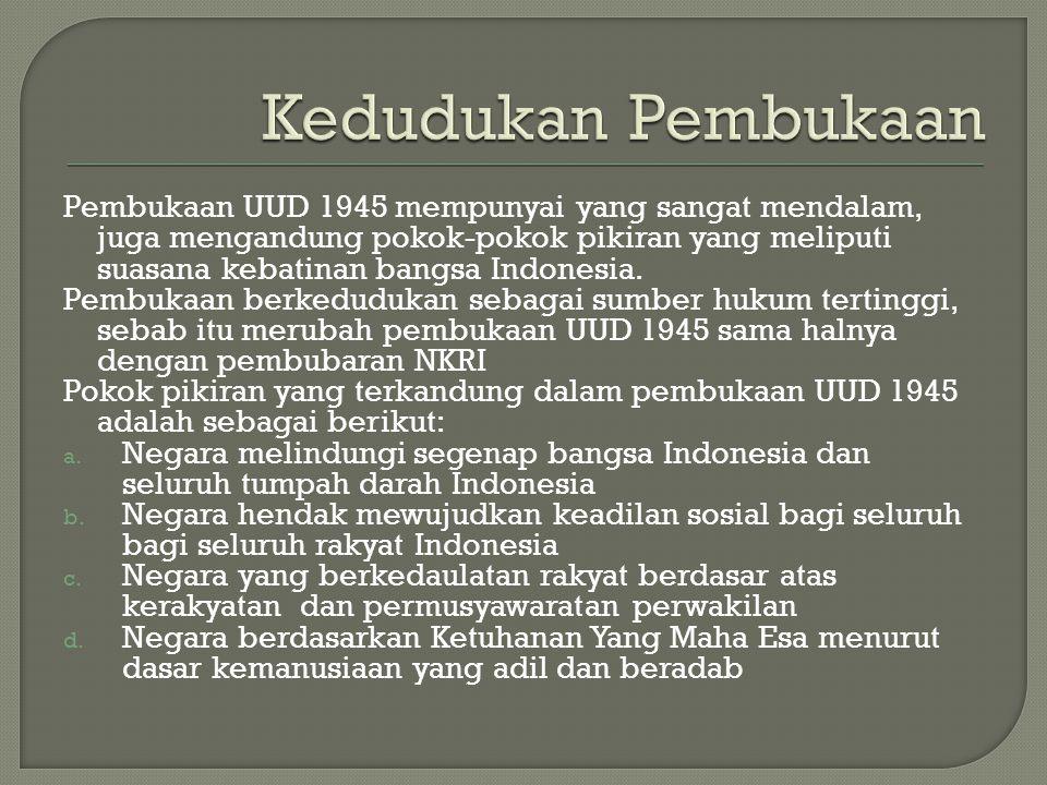 Pembukaan UUD 1945 mempunyai yang sangat mendalam, juga mengandung pokok-pokok pikiran yang meliputi suasana kebatinan bangsa Indonesia. Pembukaan ber
