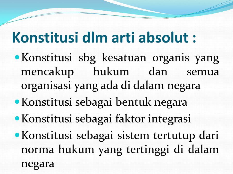 Konstitusi dlm arti absolut : Konstitusi sbg kesatuan organis yang mencakup hukum dan semua organisasi yang ada di dalam negara Konstitusi sebagai ben
