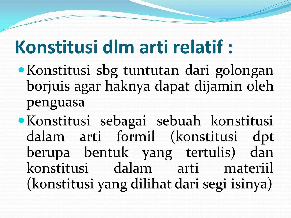 Konstitusi dlm arti relatif : Konstitusi sbg tuntutan dari golongan borjuis agar haknya dapat dijamin oleh penguasa Konstitusi sebagai sebuah konstitu