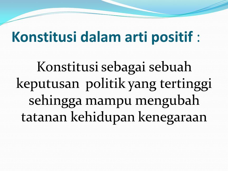 Konstitusi dalam arti positif : Konstitusi sebagai sebuah keputusan politik yang tertinggi sehingga mampu mengubah tatanan kehidupan kenegaraan