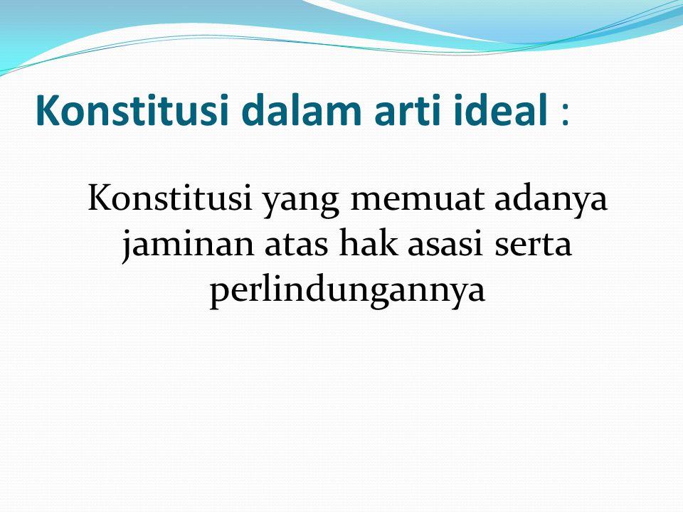 Konstitusi dalam arti ideal : Konstitusi yang memuat adanya jaminan atas hak asasi serta perlindungannya