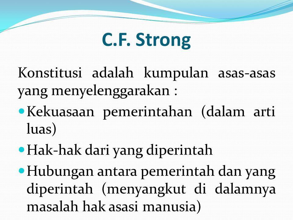 C.F. Strong Konstitusi adalah kumpulan asas-asas yang menyelenggarakan : Kekuasaan pemerintahan (dalam arti luas) Hak-hak dari yang diperintah Hubunga