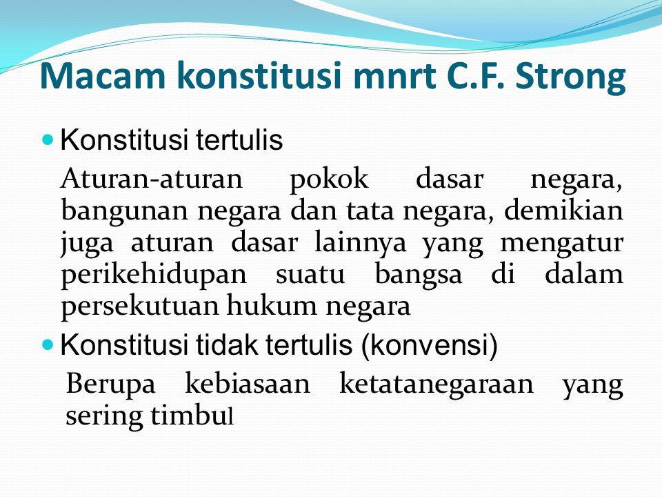 Macam konstitusi mnrt C.F. Strong Konstitusi tertulis Aturan-aturan pokok dasar negara, bangunan negara dan tata negara, demikian juga aturan dasar la