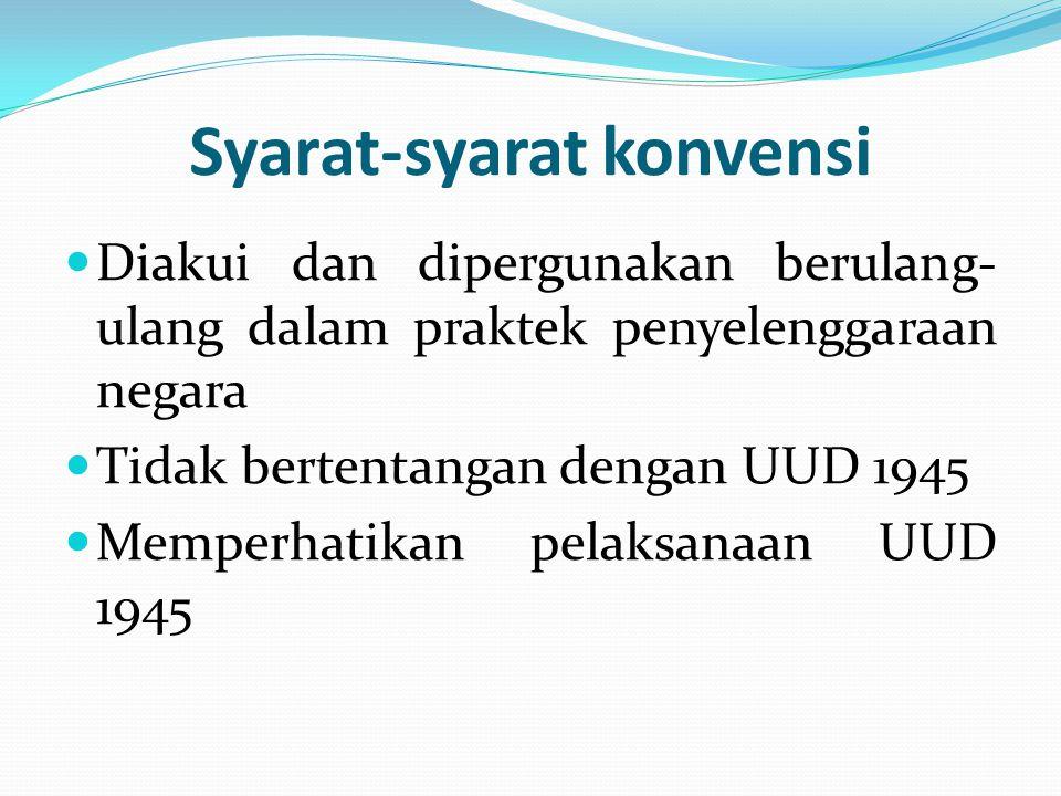 Syarat-syarat konvensi Diakui dan dipergunakan berulang- ulang dalam praktek penyelenggaraan negara Tidak bertentangan dengan UUD 1945 Memperhatikan p