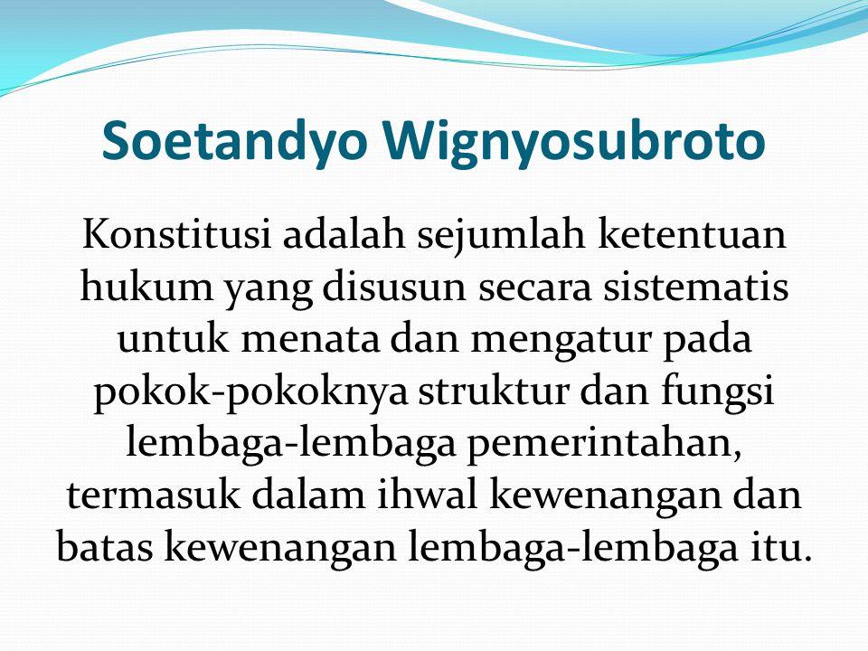 Soetandyo Wignyosubroto Konstitusi adalah sejumlah ketentuan hukum yang disusun secara sistematis untuk menata dan mengatur pada pokok-pokoknya strukt
