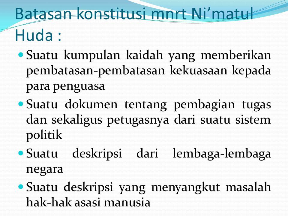 Batasan konstitusi mnrt Ni'matul Huda : Suatu kumpulan kaidah yang memberikan pembatasan-pembatasan kekuasaan kepada para penguasa Suatu dokumen tenta