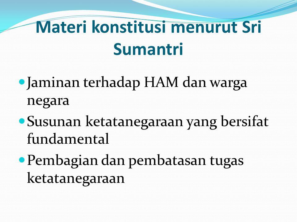 Materi konstitusi menurut Sri Sumantri Jaminan terhadap HAM dan warga negara Susunan ketatanegaraan yang bersifat fundamental Pembagian dan pembatasan