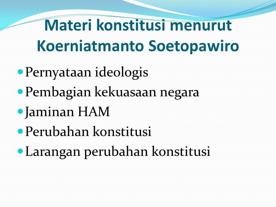 Materi konstitusi menurut Koerniatmanto Soetopawiro Pernyataan ideologis Pembagian kekuasaan negara Jaminan HAM Perubahan konstitusi Larangan perubaha