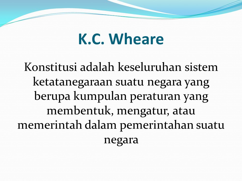 K.C. Wheare Konstitusi adalah keseluruhan sistem ketatanegaraan suatu negara yang berupa kumpulan peraturan yang membentuk, mengatur, atau memerintah
