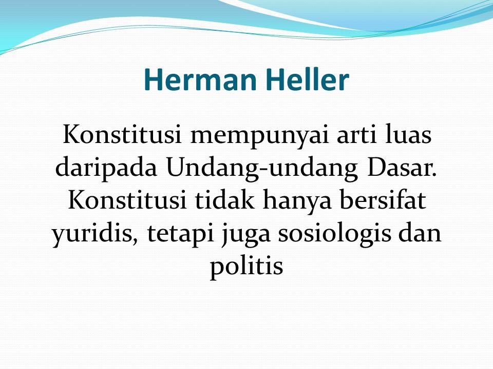 Herman Heller Konstitusi mempunyai arti luas daripada Undang-undang Dasar. Konstitusi tidak hanya bersifat yuridis, tetapi juga sosiologis dan politis