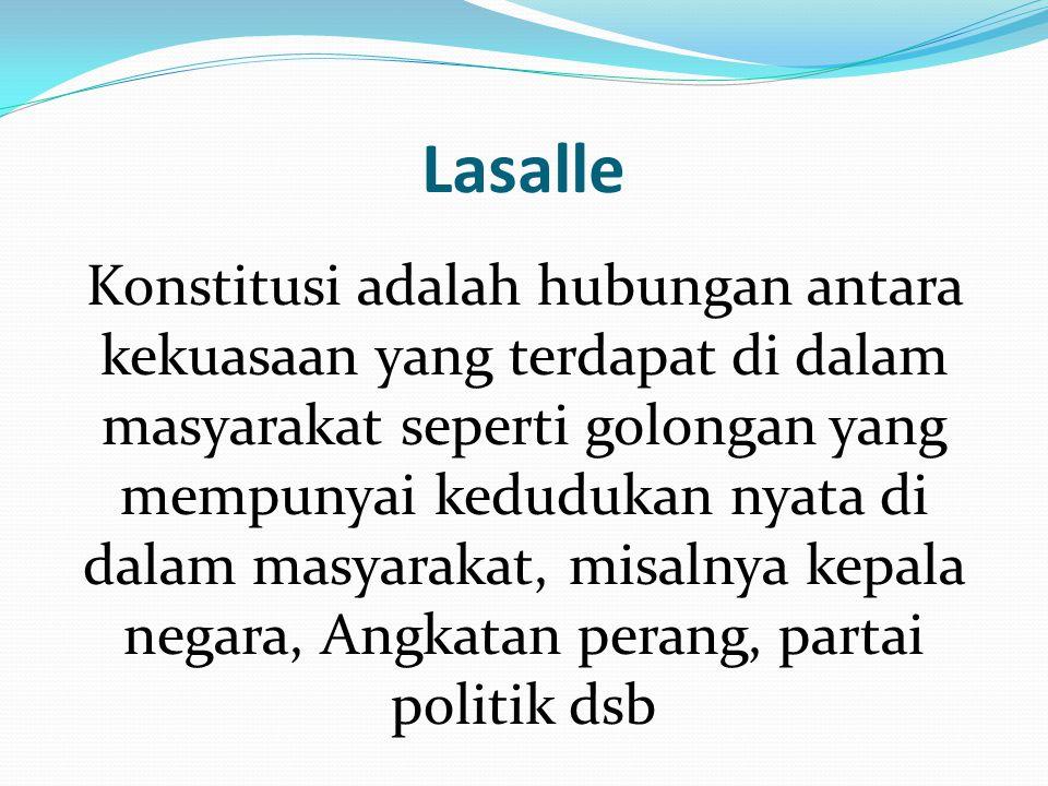 Lasalle Konstitusi adalah hubungan antara kekuasaan yang terdapat di dalam masyarakat seperti golongan yang mempunyai kedudukan nyata di dalam masyara