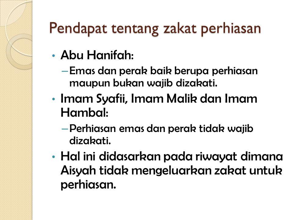 Pendapat tentang zakat perhiasan Abu Hanifah: – Emas dan perak baik berupa perhiasan maupun bukan wajib dizakati. Imam Syafii, Imam Malik dan Imam Ham