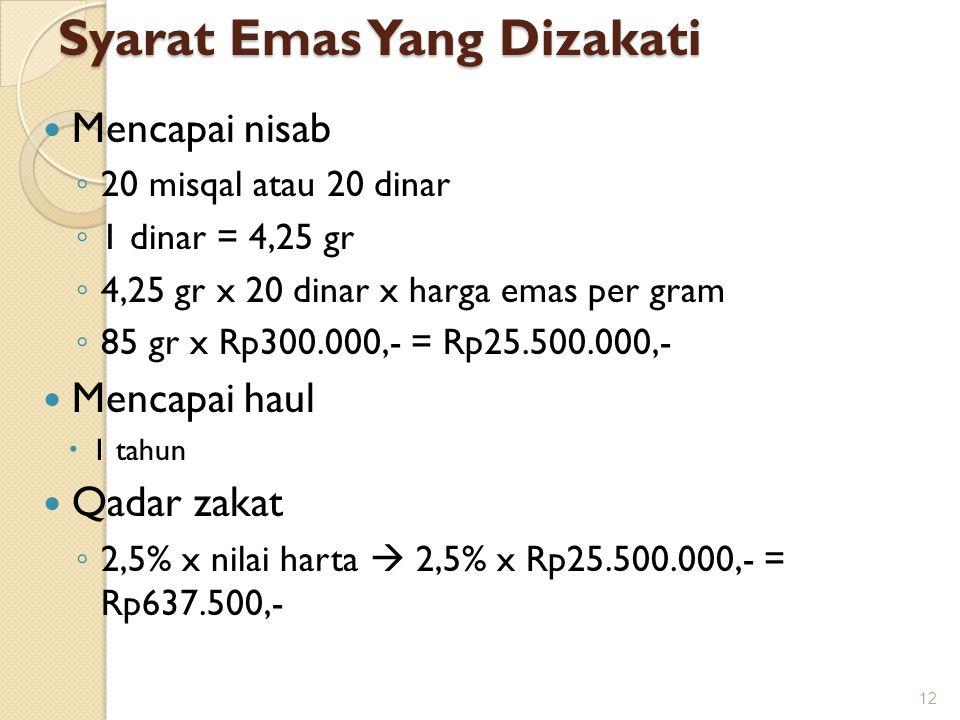 Syarat Emas Yang Dizakati Mencapai nisab ◦ 20 misqal atau 20 dinar ◦ 1 dinar = 4,25 gr ◦ 4,25 gr x 20 dinar x harga emas per gram ◦ 85 gr x Rp300.000,