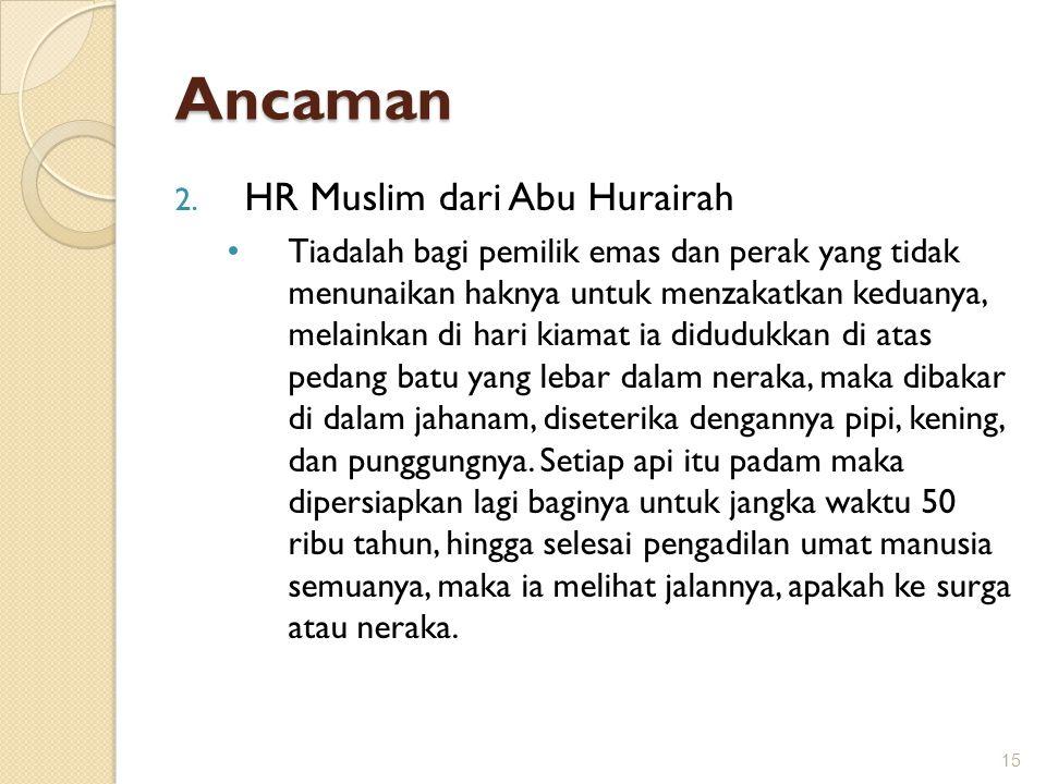 Ancaman 2. HR Muslim dari Abu Hurairah Tiadalah bagi pemilik emas dan perak yang tidak menunaikan haknya untuk menzakatkan keduanya, melainkan di hari
