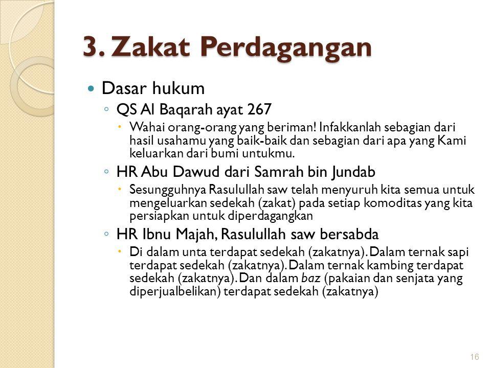 3. Zakat Perdagangan Dasar hukum ◦ QS Al Baqarah ayat 267  Wahai orang-orang yang beriman! Infakkanlah sebagian dari hasil usahamu yang baik-baik dan