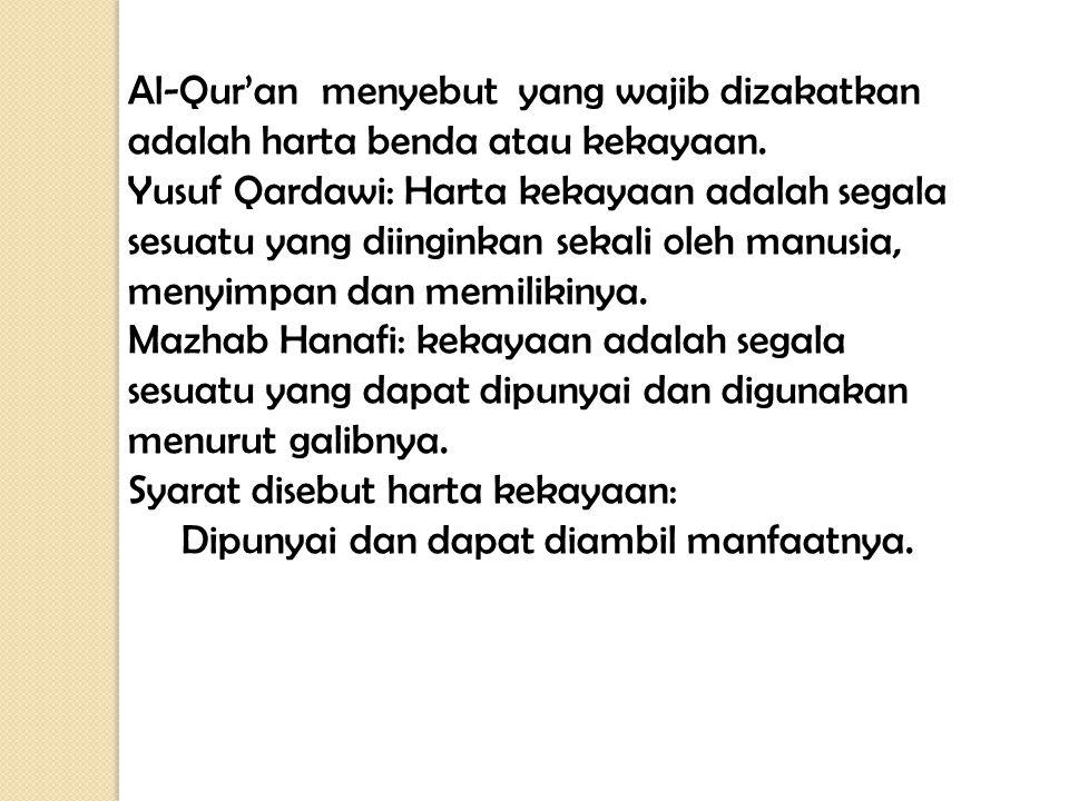 Al-Qur'an menyebut yang wajib dizakatkan adalah harta benda atau kekayaan. Yusuf Qardawi: Harta kekayaan adalah segala sesuatu yang diinginkan sekali