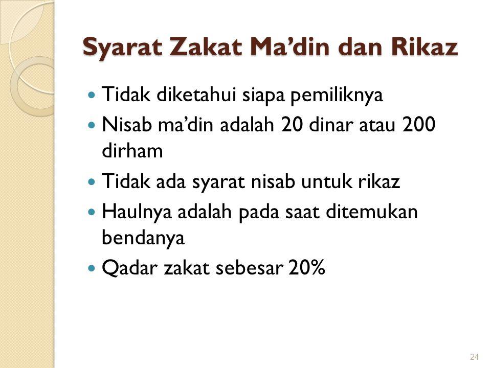 Syarat Zakat Ma'din dan Rikaz Tidak diketahui siapa pemiliknya Nisab ma'din adalah 20 dinar atau 200 dirham Tidak ada syarat nisab untuk rikaz Haulnya